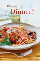 What's for Dinner - Over 200 Delicious Recipes That Work Every Time ebook by