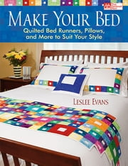Make Your Bed - Quilted Bed Runners, Pillows, and More to Suit Your Style ebook by Leslee Evans