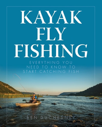 Kayak Fly Fishing - Everything You Need to Know to Start Catching Fish ebook by Ben Duchesney
