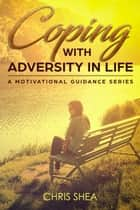 Coping With Adversity in Life - a motivational guidance series, #2 eBook by Chris Shea