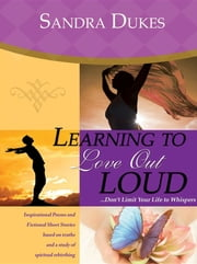 Learning to Love Out Loud...Don't Limit Your Life to Whispers ebook by Sandra Dukes