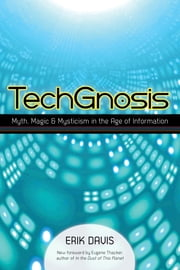 TechGnosis - Myth, Magic, and Mysticism in the Age of Information ebook by Erik Davis,Eugene Thacker