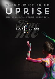 UPRISE - Back Pain Liberation, By Tuning Your Body Guitar ebook by Dr. Sean Wheeler