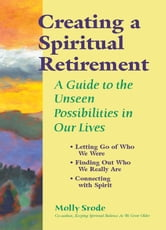 Creating a Spiritual Retirement - A Guide to the Unseen Possibilities in Our Lives ebook by Molly Srode