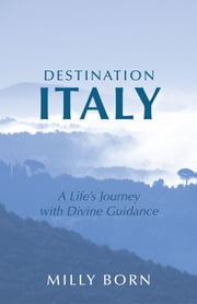 Destination Italy - A Life's Journey with Divine Guidance ebook by Milly Born