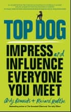 Top Dog - Impress and Influence Everyone You Meet ebook by Andy Bounds, Richard Ruttle