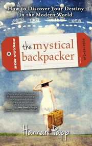 The Mystical Backpacker - How to Discover Your Destiny in the Modern World ebook by Hannah Papp