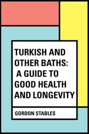 Turkish and Other Baths: A Guide to Good Health and Longevity ebook by Gordon Stables