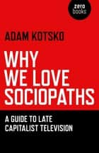 Why We Love Sociopaths - A Guide To Late Capitalist Television ebook by Adam Kotsko