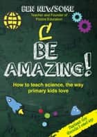Be Amazing - How to teach science the way primary kids love ebook by Ben Newsome