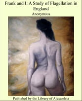 Frank and I: A Study of Flagellation in England ebook by Anonymous