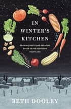 In Winter's Kitchen - Growing Roots and Breaking Bread in the Northern Heartland ebook by Beth Dooley
