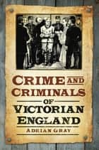 Crime and Criminals of Victorian England ebook by Adrian Gray