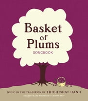 Basket of Plums Songbook - Music in the Tradition of Thich Nhat Hanh ebook by Joseph Emet, Thich Nhat Hanh