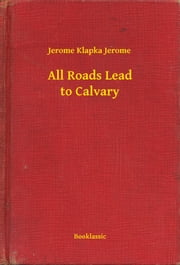 All Roads Lead to Calvary ebook by Jerome Klapka Jerome