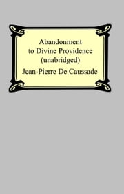 Abandonment To Divine Providence (Unabridged: with a compilation of the letters of Father Jean-Pierre De Caussade) ebook by Jean-Pierre De Caussade