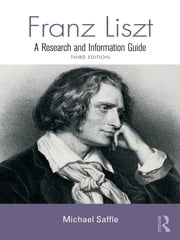 Franz Liszt - A Research and Information Guide ebook by Michael Saffle