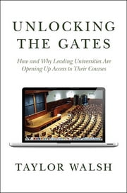 Unlocking the Gates - How and Why Leading Universities Are Opening Up Access to Their Courses ebook by Taylor Walsh,William G. Bowen