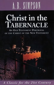 Christ in the Tabernacle - An Old Testament Portrayal of the Christ of the New Testament ebook by A.B. Simpson