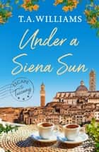 Under a Siena Sun ebook by T.A. Williams