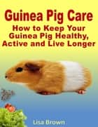 Guinea Pig Care: How to Keep Your Guinea Pig Healthy, Active and Live Longer ebook by Lisa Brown