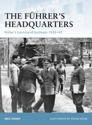 The Führer's Headquarters - Hitler's command bunkers 1939–45 ebook by Neil Short,Mr Adam Hook