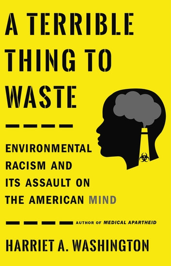 A Terrible Thing to Waste - Environmental Racism and Its Assault on the American Mind eBook by Harriet A. Washington