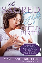 The Sacred Gift of Childbirth - Making Empowered Choices for You and Your Baby ebook by Marie Bigelow