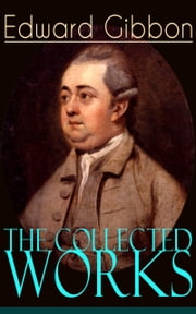 The Collected Works of Edward Gibbon - Historical Works, Autobiographical Writings and Private Letters, Including The History of the Decline and Fall of the Roman Empire ebook by Edward Gibbon