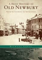 A Brief History of Old Newbury - From Settlement to Separation ebook by Bethany Groff