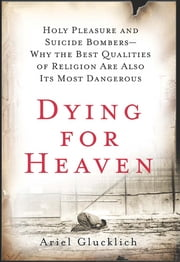 Dying for Heaven - Holy Pleasure and Suicide Bombers—Why the Best Qualities of Religion Are Also Its Most Dangerous ebook by Ariel Glucklich