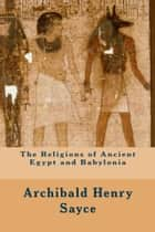 The Religions of Ancient Egypt and Babylonia ebook by Archibald Henry Sayce