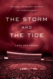 The Storm and the Tide - Tragedy, Hope, and Triumph in Tuscaloosa ebook by Lars Anderson