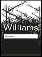 Television - Technology and Cultural Form ebook by Raymond Williams