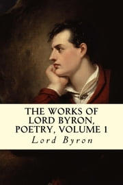 The Works of Lord Byron, Poetry, Volume 1 ebook by Lord Byron