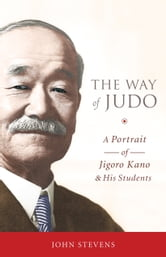 The Way of Judo - A Portrait of Jigoro Kano and His Students ebook by John Stevens