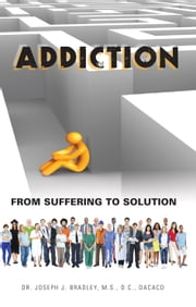 Addiction - From Suffering to Solution ebook by Dr. Joseph Bradley