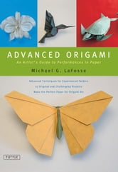 Advanced Origami - An Artist's Guide to Performances in Paper ebook by Michael G. Lafosse