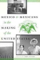 Mexico and Mexicans in the Making of the United States ebook by John Tutino