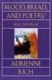 Blood, Bread, and Poetry: Selected Prose 1979-1985 ebook by Adrienne Rich