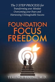 Foundation Focus Freedom - The THREE STEP PROCESS for Transforming Your Mindset, Overcoming Your Fears and Harnessing Unimaginable Success ebook by M.D. Terence Young