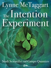 The Intention Experiment - Studi Scientifici sul Campo Quantico eBook by Lynne McTaggart