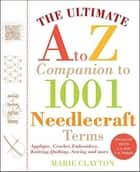 The Ultimate A to Z Companion to 1,001 Needlecraft Terms - Applique, Crochet, Embroidery, Knitting, Quilting, Sewing and More ebook by Marie Clayton