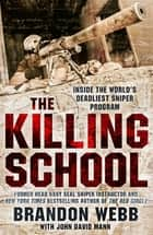 The Killing School - Inside the World's Deadliest Sniper Program eBook by Brandon Webb, John David Mann
