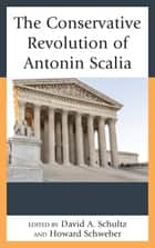 The Conservative Revolution of Antonin Scalia ebook by David A Schultz, Howard Schweber, Howard Schweber,...