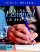 Things I Learned In School ebook by Connie Masters