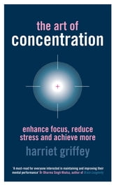 The Art of Concentration - Enhance focus, reduce stress and achieve more ebook by Harriet Griffey