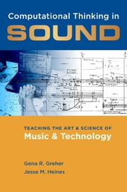 Computational Thinking in Sound - Teaching the Art and Science of Music and Technology ebook by Gena R. Greher, Jesse M. Heines
