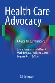 Health Care Advocacy - A Guide for Busy Clinicians ebook by Laura Sessums,Lyle Dennis,Mark Liebow,William Moran,Eugene Rich