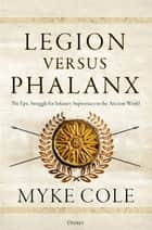 Legion versus Phalanx - The Epic Struggle for Infantry Supremacy in the Ancient World ebook by Myke Cole